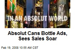 Absolut Cans Bottle Ads, Sees Sales Soar