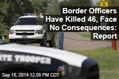 Border Officers Have Killed 46, Face No Consequences: Report