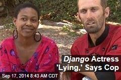 Django Actress 'Lying,' Says Cop