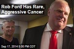 Rob Ford Has Rare, Aggressive Cancer