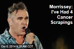 Morrissey: I've Had 4 Cancer Scrapings