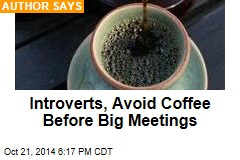 Introverts, Avoid Coffee Before Big Meetings
