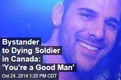 Bystander to Dying Soldier in Canada: 'You're a Good Man'