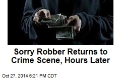 Sorry Robber Returns to Crime Scene, Hours Later