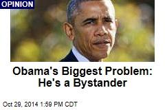 Obama's Biggest Problem: He's a Bystander