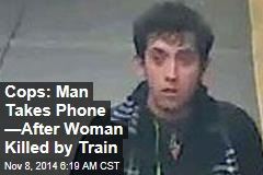 Cops: Man Takes Phone —After Woman Killed by Train