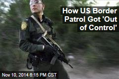 How US Border Patrol Got 'Out of Control'