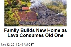 Family Builds New Home as Lava Consumes Old One