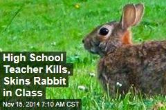 High School Teacher Kills, Skins Rabbit in Class