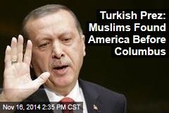 Turkish Prez: Muslims Found America Before Columbus