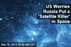 US Worries Russia Put a 'Satellite Killer' in Space