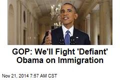 GOP: We'll Fight 'Defiant' Obama on Immigration