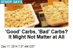 'Good' Carbs, 'Bad' Carbs? It Might Not Matter at All