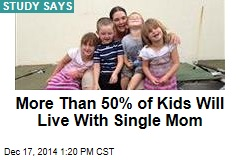 More Than 50% of Kids Will Live With Single Mom