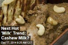 Next Hot 'Milk' Trend: Cashew Milk?