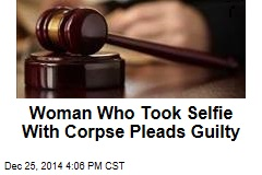Woman Who Took Selfie With Corpse Pleads Guilty