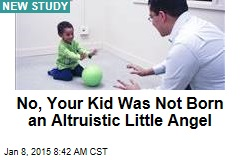 No, Your Kid Was Not Born an Altruistic Little Angel