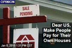 Dear US, Make People Pay for Their Own Houses