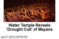 Water Temple Reveals 'Drought Cult' of Mayans