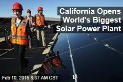 California Opens World's Biggest Solar Power Plant