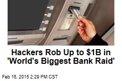Hackers Rob Up to $1B in 'World's Biggest Bank Raid'