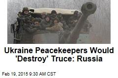 Ukraine Peacekeepers Would 'Destroy' Truce: Russia