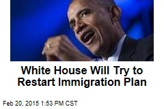 White House Will Try to Restart Immigration Plan