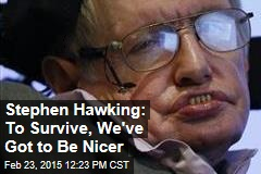 Stephen Hawking: To Survive, We've Got to Be Nicer