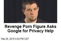 Revenge Porn Figure Asks Google for Privacy Help