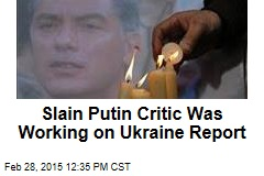 Slain Putin Critic Was Working on Ukraine Report