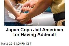 Japan Cops Jail American for Having Adderall