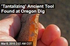 'Tantalizing' Ancient Tool Found at Oregon Dig