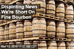 Dispiriting News: We're Short On Fine Bourbon