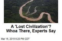 A 'Lost Civilization'? Woah There, Experts Say