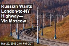 Russian Wants London-to-NY Highway— Via Moscow