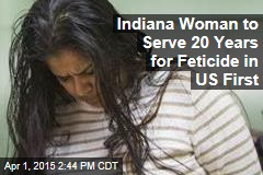 Indiana Woman to Serve 20 Years for Feticide in US First