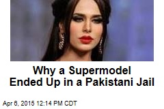 Why a Supermodel Ended Up in a Pakistani Jail