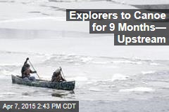 Explorers to Canoe for 9 Months— Upstream