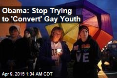 Obama: Stop Trying to 'Convert' Gay Youth