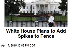 White House Plans to Add Spikes to Fence