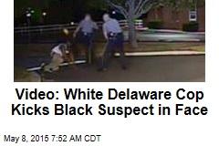 Video: White Delaware Cop Kicks Black Suspect in Face