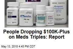 People Dropping $100K-Plus on Meds Triples: Report