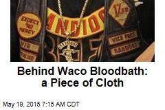 Behind Waco Bloodbath: a Piece of Cloth
