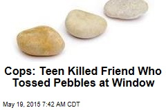 Cops: Teen Killed Friend Who Tossed Pebbles at Window