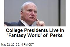 College Presidents Live in 'Fantasy World' of Perks