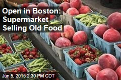 Open in Boston: Supermarket Selling Old Food