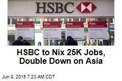 HSBC to Nix 25K Jobs, Double Down on Asia