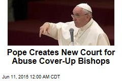 Pope Creates New Court for Abuse Cover-Up Bishops