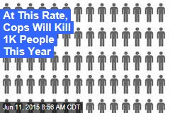 At This Rate, Cops Will Kill 1K People This Year