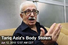 Tariq Aziz's Body Stolen
